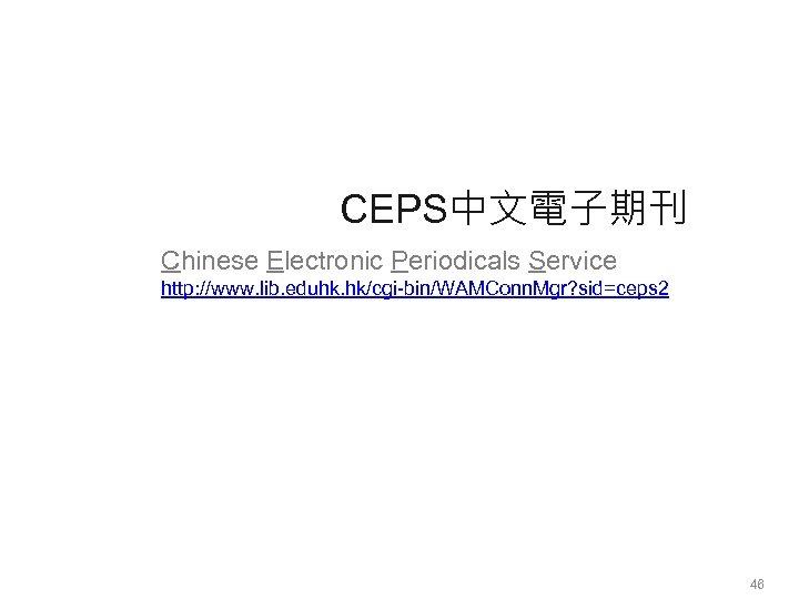 CEPS中文電子期刊 Chinese Electronic Periodicals Service http: //www. lib. eduhk. hk/cgi-bin/WAMConn. Mgr? sid=ceps 2 46