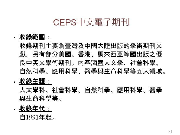 CEPS中文電子期刊 • 收錄範圍: 收錄期刊主要為臺灣及中國大陸出版的學術期刊文 獻,另有部分美國、香港、馬來西亞等國出版之優 良中英文學術期刊。內容涵蓋人文學、社會科學、 自然科學、應用科學、醫學與生命科學等五大領域。 • 收錄主題: 人文學科、社會科學、自然科學、應用科學、醫學 與生命科學等。 • 收錄年代: 自