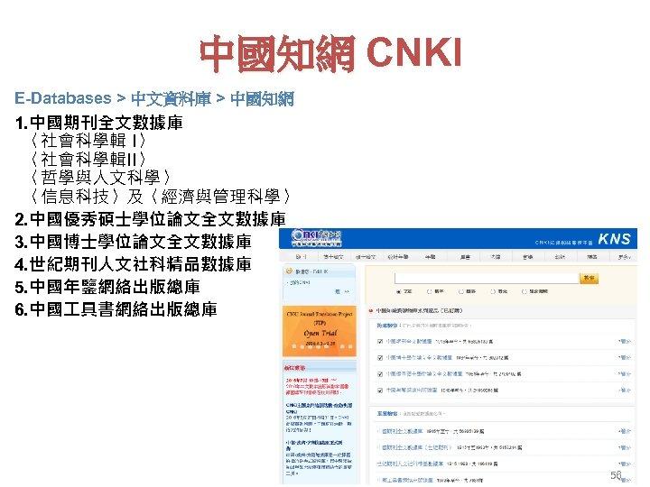 中國知網 CNKI E-Databases > 中文資料庫 > 中國知網 1. 中國期刊全文數據庫 〈社會科學輯 I〉 〈社會科學輯II〉 〈哲學與人文科學〉 〈信息科技〉及〈經濟與管理科學〉
