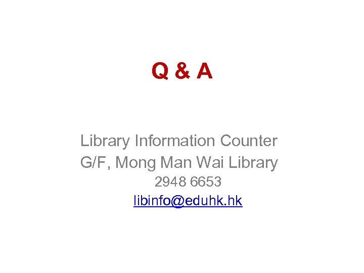 Q&A Library Information Counter G/F, Mong Man Wai Library 2948 6653 libinfo@eduhk. hk