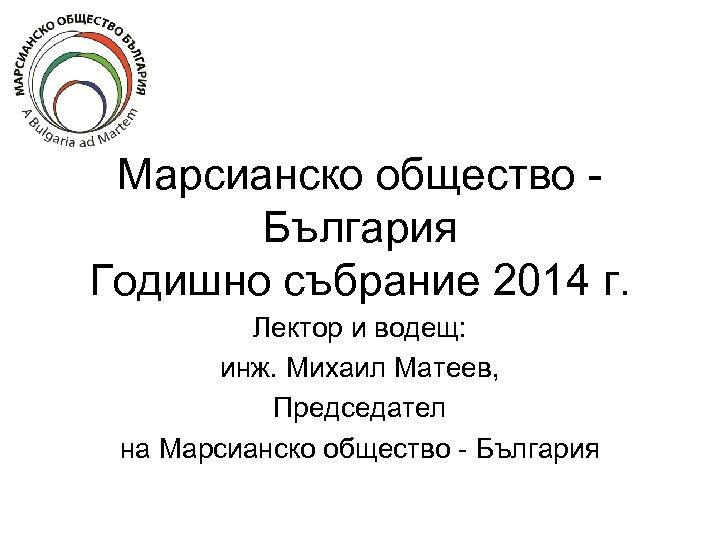 Марсианско общество България Годишно събрание 2014 г. Лектор и водещ: инж. Михаил Матеев, Председател