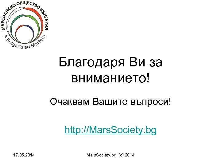 Благодаря Ви за вниманието! Очаквам Вашите въпроси! http: //Mars. Society. bg 17. 05. 2014