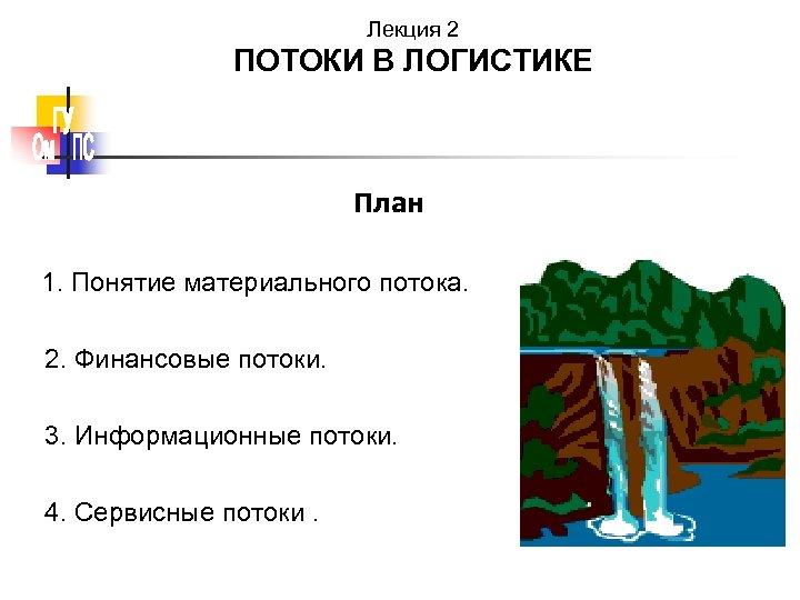 Лекция 2 ПОТОКИ В ЛОГИСТИКЕ План 1. Понятие материального потока. 2. Финансовые потоки. 3.