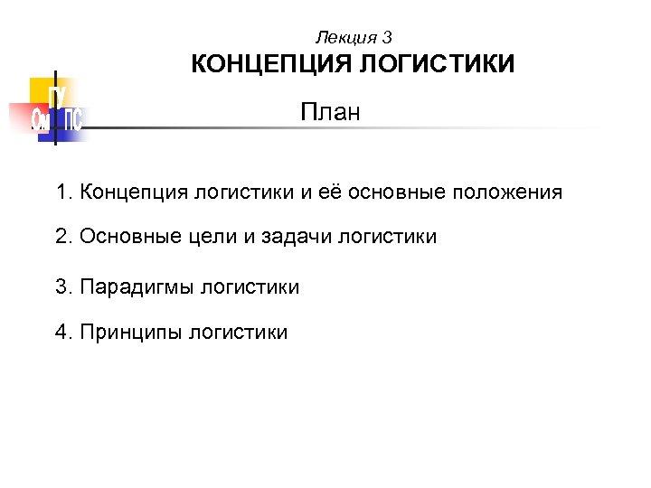 Лекция 3 КОНЦЕПЦИЯ ЛОГИСТИКИ План 1. Концепция логистики и её основные положения 2. Основные