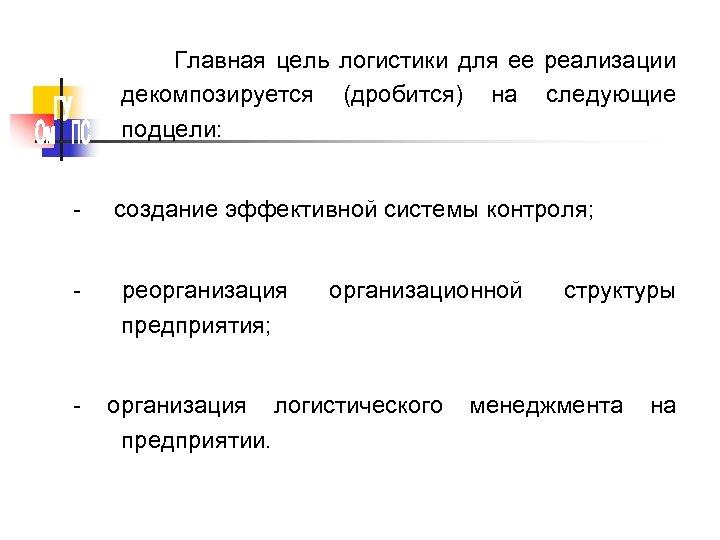 Главная цель логистики для ее реализации декомпозируется (дробится) на следующие подцели: - создание эффективной