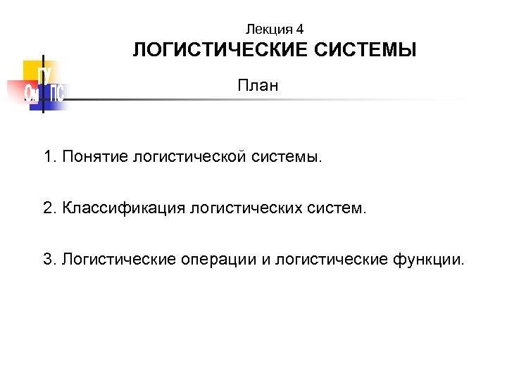 Лекция 4 ЛОГИСТИЧЕСКИЕ СИСТЕМЫ План 1. Понятие логистической системы. 2. Классификация логистических систем. 3.