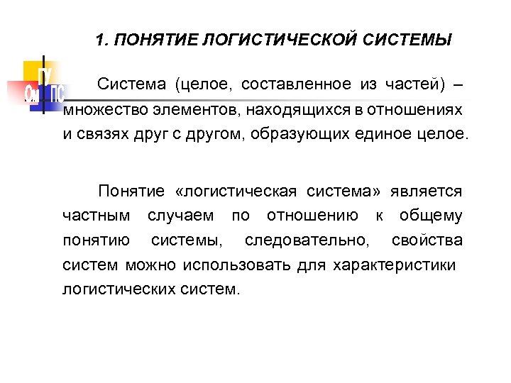 1. ПОНЯТИЕ ЛОГИСТИЧЕСКОЙ СИСТЕМЫ Система (целое, составленное из частей) – множество элементов, находящихся в