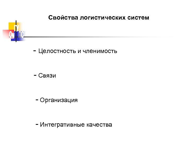Свойства логистических систем - Целостность и членимость - Связи - Организация - Интегративные качества