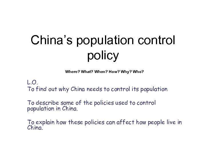 China's population control policy Where? What? When? How? Why? Who? L. O. To find