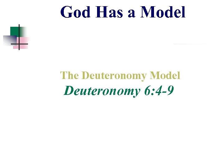 God Has a Model The Deuteronomy Model Deuteronomy 6: 4 -9