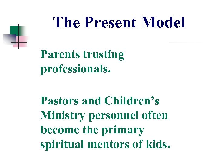 The Present Model Parents trusting professionals. Pastors and Children's Ministry personnel often become the