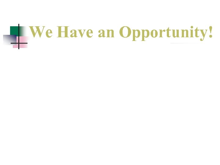 We Have an Opportunity!