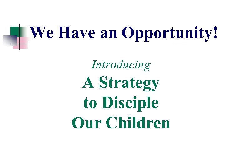 We Have an Opportunity! Introducing A Strategy to Disciple Our Children