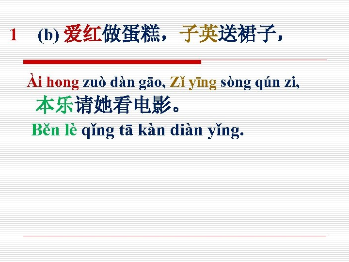 1 (b) 爱红做蛋糕,子英送裙子, Ài hong zuò dàn gāo, Zǐ yīng sòng qún zi, 本乐请她看电影。