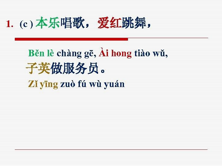 1. (c ) 本乐唱歌,爱红跳舞, Běn lè chàng gē, Ài hong tiào wǔ, 子英做服务员。 Zǐ
