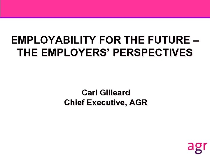 EMPLOYABILITY FOR THE FUTURE – THE EMPLOYERS' PERSPECTIVES Carl Gilleard Chief Executive, AGR