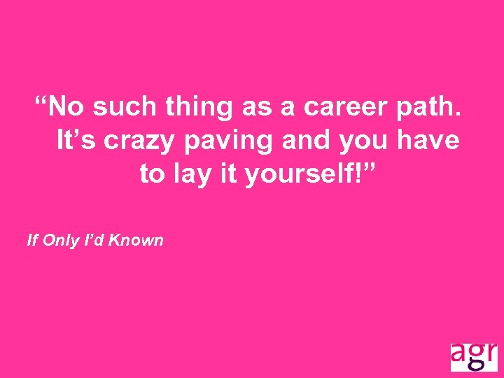 """""""No such thing as a career path. It's crazy paving and you have to"""