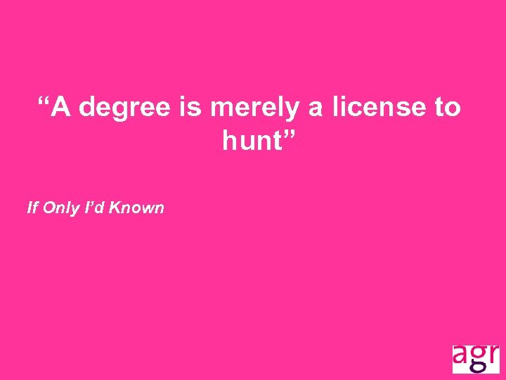 """""""A degree is merely a license to hunt"""" If Only I'd Known"""