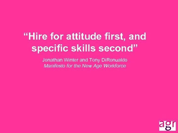"""Hire for attitude first, and specific skills second"" Jonathan Winter and Tony Di. Ronualdo"