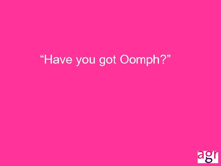 """""""Have you got Oomph? """""""