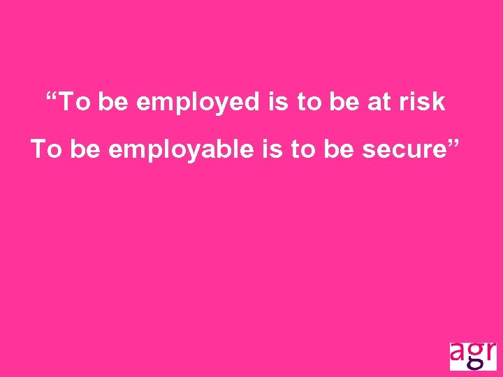 """""""To be employed is to be at risk To be employable is to be"""