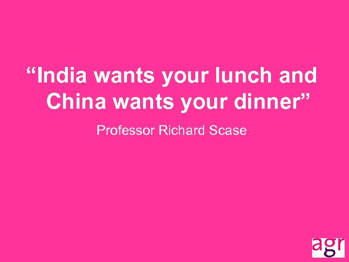 """""""India wants your lunch and China wants your dinner"""" Professor Richard Scase"""