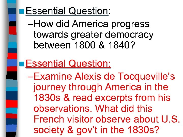 n Essential Question: Question –How did America progress towards greater democracy between 1800 &