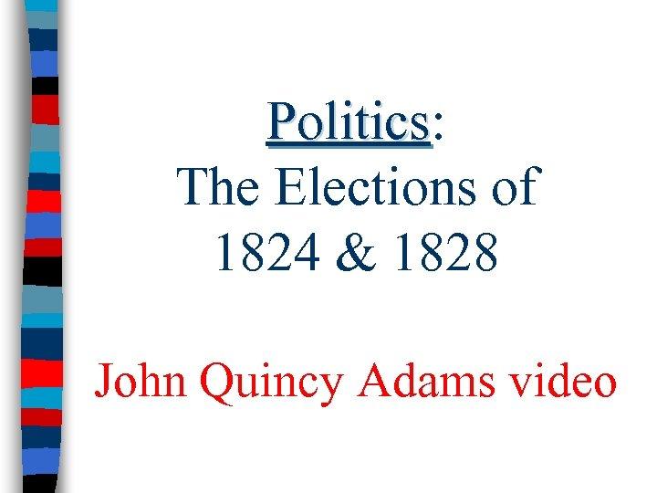 Politics: Politics The Elections of 1824 & 1828 John Quincy Adams video