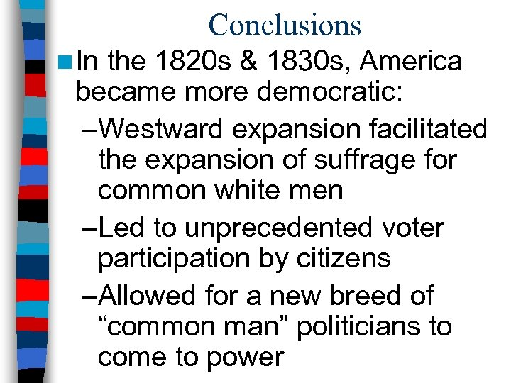Conclusions n In the 1820 s & 1830 s, America became more democratic: –Westward
