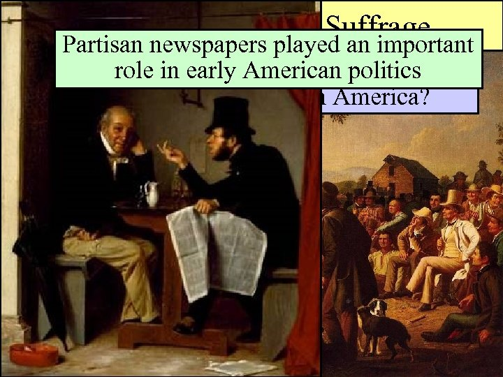 """Universal Manhood Suffrage Partisan newspapers played an important role in early American rule"""" really"""