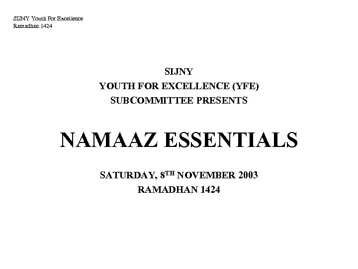 SIJNY Youth For Excellence Ramadhan 1424 SIJNY YOUTH FOR EXCELLENCE (YFE) SUBCOMMITTEE PRESENTS NAMAAZ