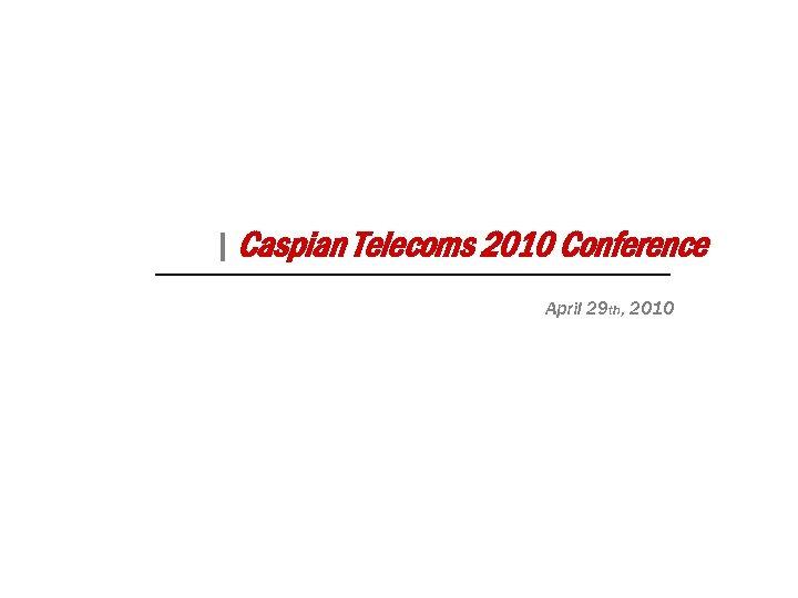  Caspian Telecoms 2010 Conference April 29 th, 2010