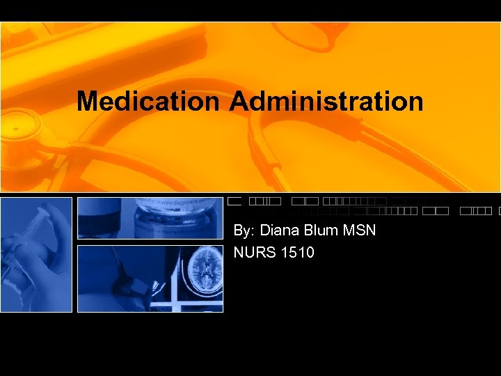 Medication Administration By: Diana Blum MSN NURS 1510