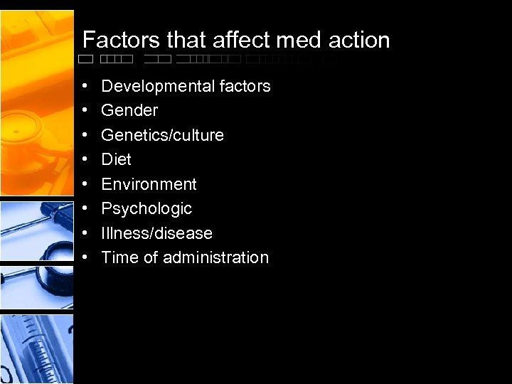 Factors that affect med action • • Developmental factors Gender Genetics/culture Diet Environment Psychologic