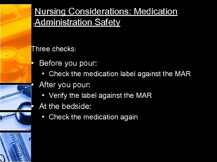Nursing Considerations: Medication Administration Safety Three checks: • Before you pour: • Check the