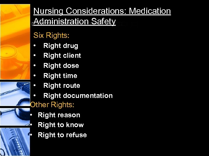 Nursing Considerations: Medication Administration Safety Six Rights: • • • Right drug Right client