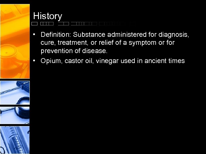 History • Definition: Substance administered for diagnosis, cure, treatment, or relief of a symptom