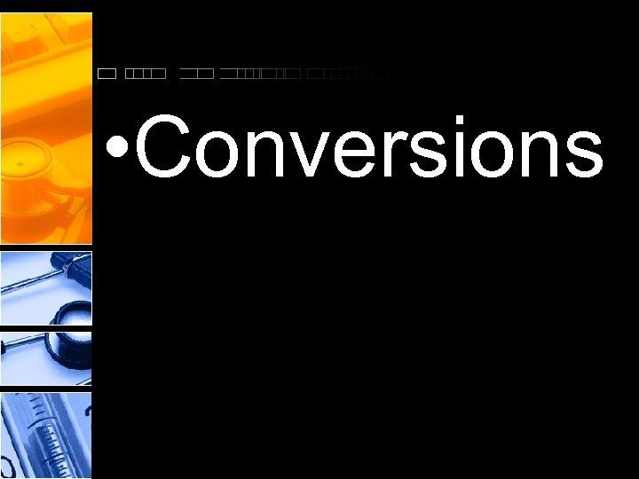 • Conversions