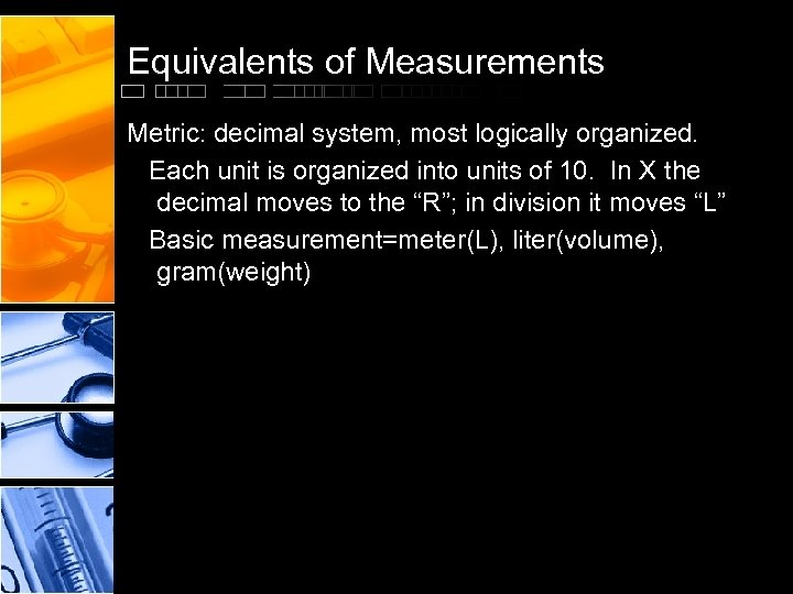 Equivalents of Measurements Metric: decimal system, most logically organized. Each unit is organized into