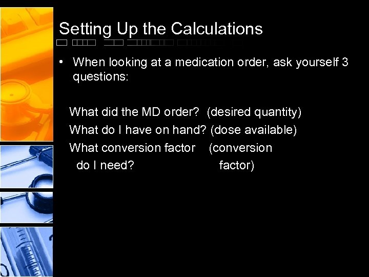Setting Up the Calculations • When looking at a medication order, ask yourself 3