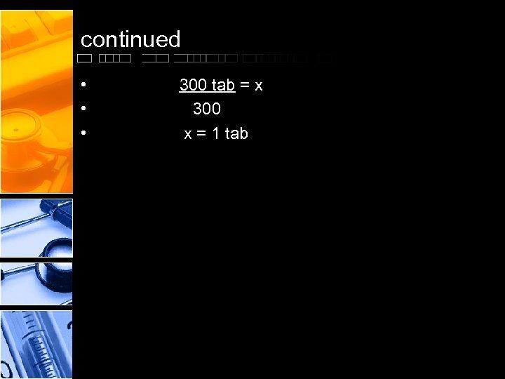 continued • • • 300 tab = x 300 x = 1 tab
