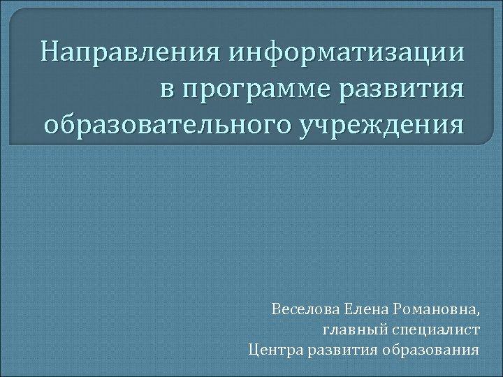Направления информатизации в программе развития образовательного учреждения Веселова Елена Романовна, главный специалист Центра развития