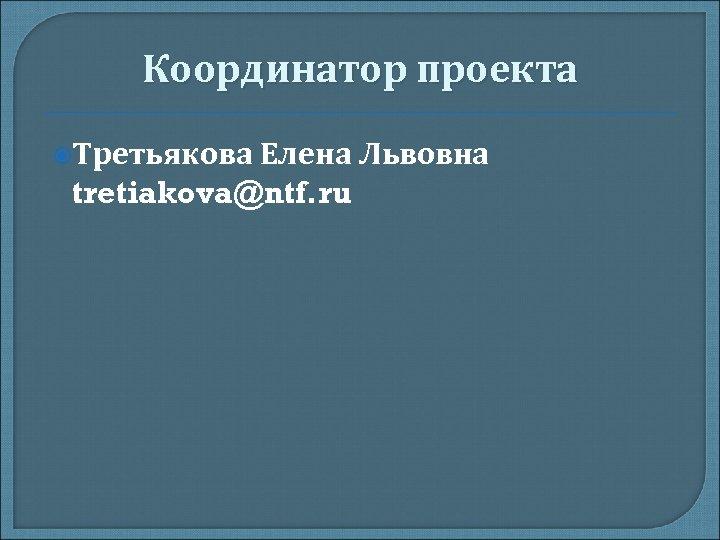 Координатор проекта Третьякова Елена Львовна tretiakova@ntf. ru