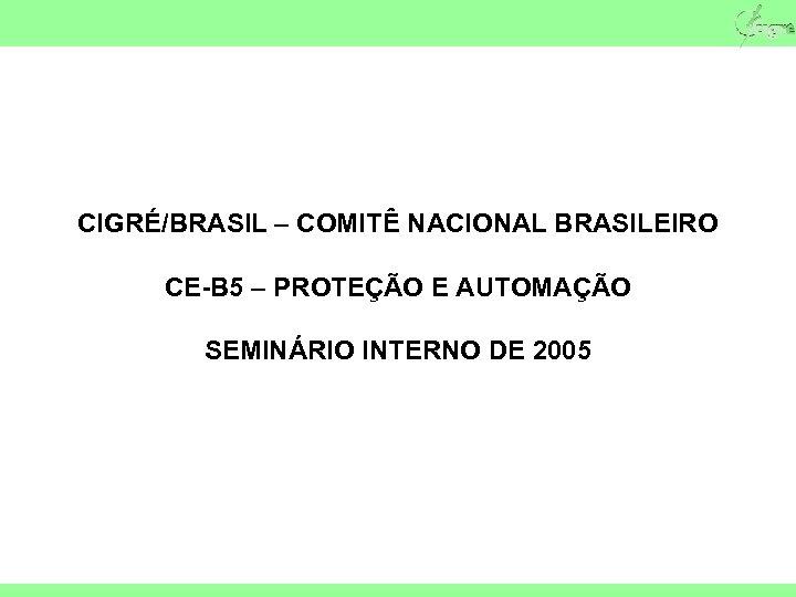 CIGRÉ/BRASIL – COMITÊ NACIONAL BRASILEIRO CE-B 5 – PROTEÇÃO E AUTOMAÇÃO SEMINÁRIO INTERNO