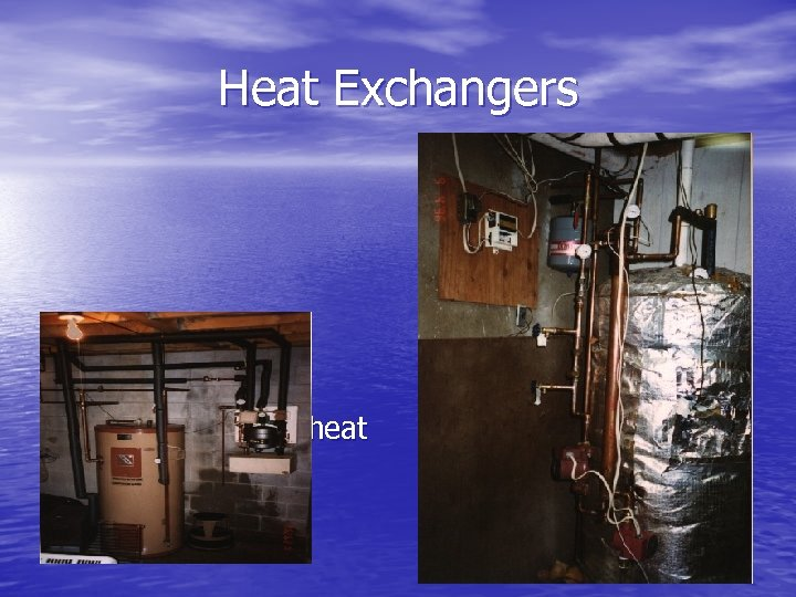 Heat Exchangers • Used to transfer heat from exchange medium to water