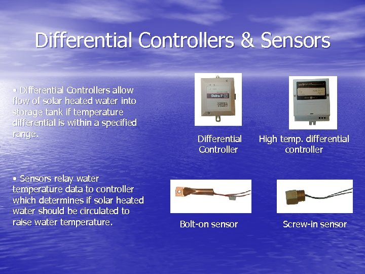 Differential Controllers & Sensors • Differential Controllers allow flow of solar heated water into