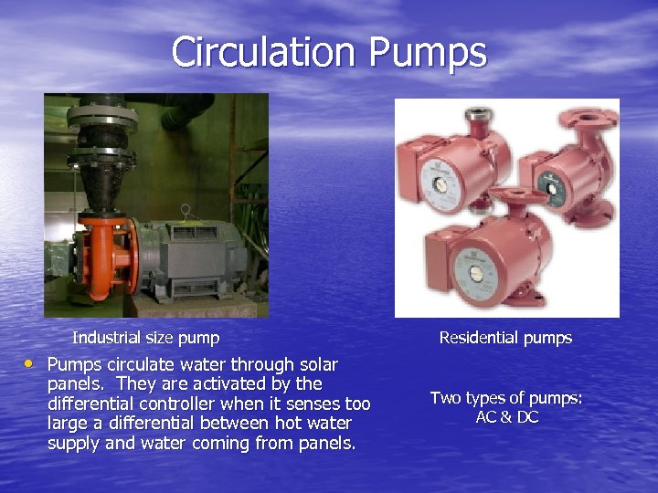 Circulation Pumps Industrial size pump Residential pumps • Pumps circulate water through solar panels.