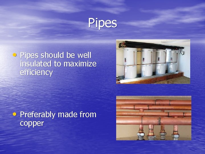 Pipes • Pipes should be well insulated to maximize efficiency • Preferably made from