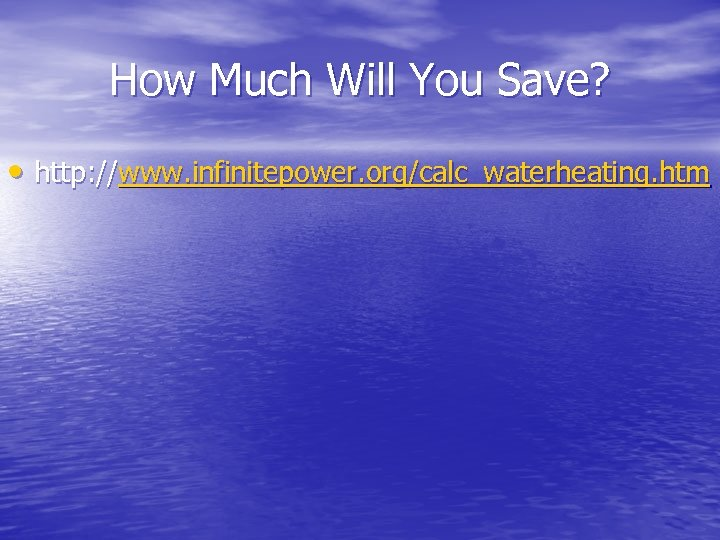 How Much Will You Save? • http: //www. infinitepower. org/calc_waterheating. htm