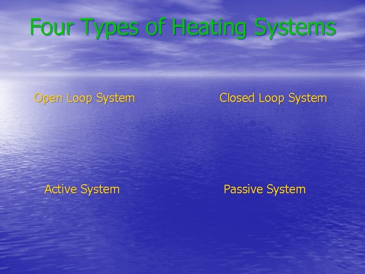 Four Types of Heating Systems Open Loop System Active System Closed Loop System Passive